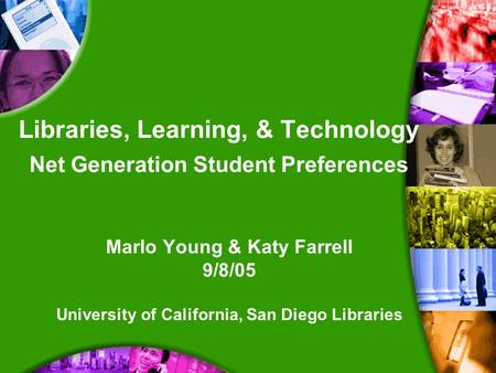 Libraries, Learning, & Technology Net Generation Student Preferences Marlo Young & Katy Farrell 9/8/05 University of California, San Diego Libraries.