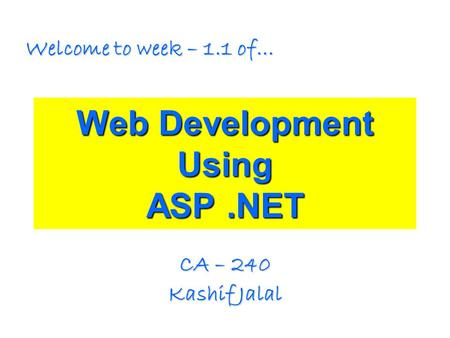 Web Development Using ASP.NET CA – 240 Kashif Jalal Welcome to week – 1.1 of…