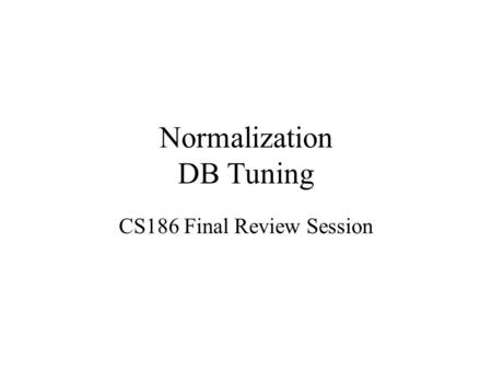 Normalization DB Tuning CS186 Final Review Session.