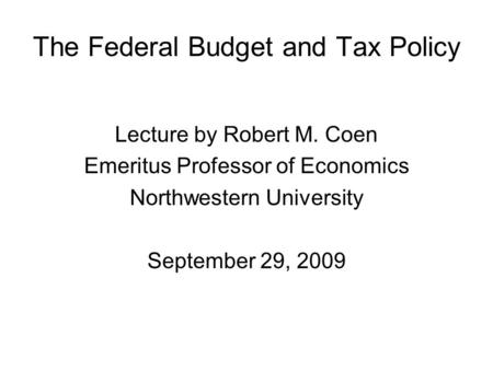 The Federal Budget and Tax Policy Lecture by Robert M. Coen Emeritus Professor of Economics Northwestern University September 29, 2009.