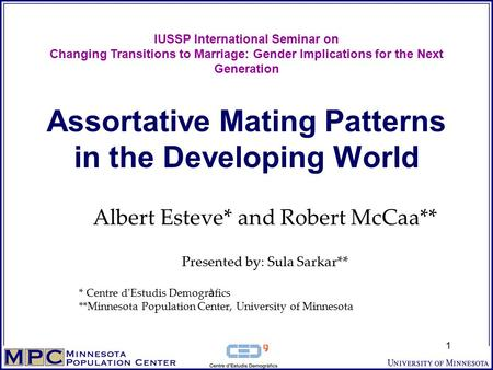 1 Assortative Mating Patterns in the Developing World Albert Esteve* and Robert McCaa** Presented by: Sula Sarkar** * Centre d ' Estudis Demogr à fics.
