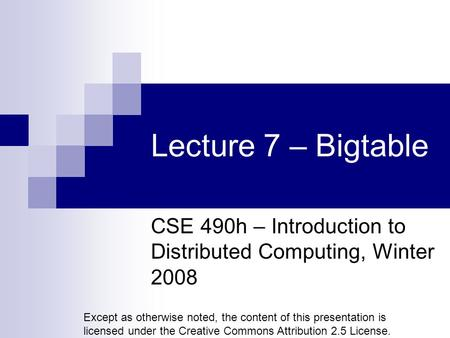 Lecture 7 – Bigtable CSE 490h – Introduction to Distributed Computing, Winter 2008 Except as otherwise noted, the content of this presentation is licensed.