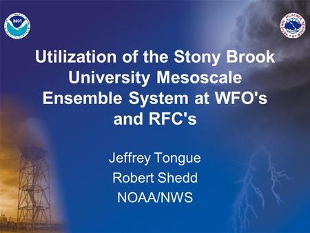 Utilization of the Stony Brook University Mesoscale Ensemble System at WFO's and RFC's Jeffrey Tongue Robert Shedd NOAA/NWS.