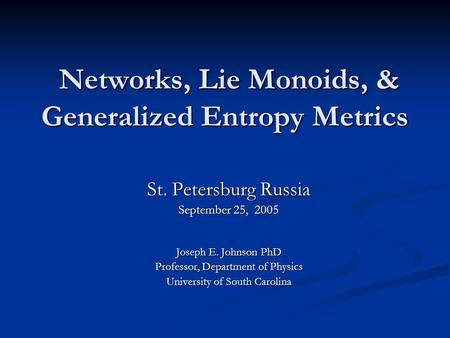 Networks, Lie Monoids, & Generalized Entropy Metrics Networks, Lie Monoids, & Generalized Entropy Metrics St. Petersburg Russia September 25, 2005 Joseph.