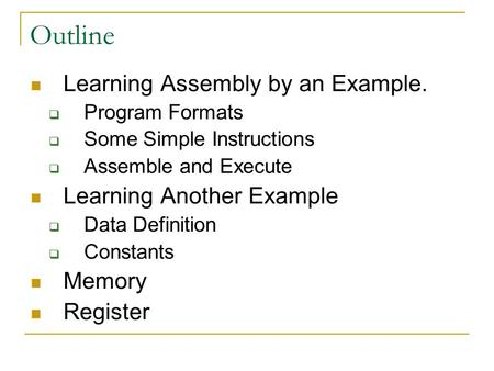Outline Learning Assembly by an Example.  Program Formats  Some Simple Instructions  Assemble and Execute Learning Another Example  Data Definition.