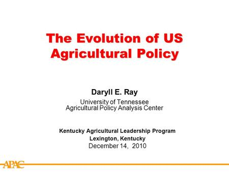 APCA The Evolution of US Agricultural Policy Daryll E. Ray University of Tennessee Agricultural Policy Analysis Center Kentucky Agricultural Leadership.