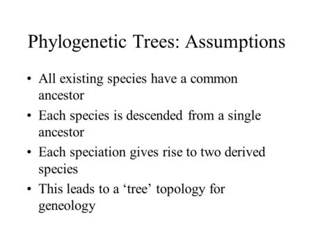 Phylogenetic Trees: Assumptions All existing species have a common ancestor Each species is descended from a single ancestor Each speciation gives rise.