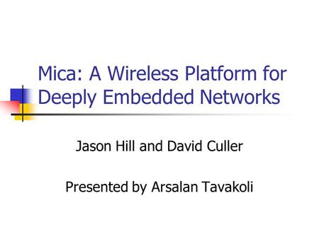 Mica: A Wireless Platform for Deeply Embedded Networks Jason Hill and David Culler Presented by Arsalan Tavakoli.