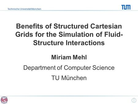 Technische Universität München Benefits of Structured Cartesian Grids for the Simulation of Fluid- Structure Interactions Miriam Mehl Department of Computer.