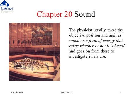 Dr. Jie ZouPHY 10711 Chapter 20 Sound The physicist usually takes the objective position and defines sound as a form of energy that exists whether or not.