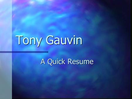Tony Gauvin A Quick Resume. Education Fort Kent Community High School, 1976 Fort Kent Community High School, 1976 University of Maine at Orono, Mechanical.