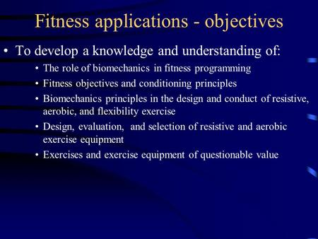 Fitness applications - objectives To develop a knowledge and understanding of: The role of biomechanics in fitness programming Fitness objectives and conditioning.