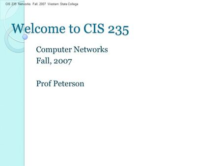 CIS 235: Networks Fall, 2007 Western State College Welcome to CIS 235 Computer Networks Fall, 2007 Prof Peterson.