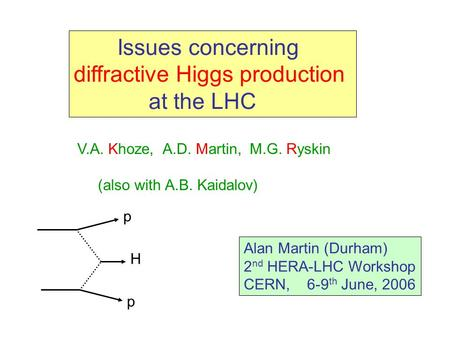 Issues concerning diffractive Higgs production at the LHC V.A. Khoze, A.D. Martin, M.G. Ryskin (also with A.B. Kaidalov) Alan Martin (Durham) 2 nd HERA-LHC.