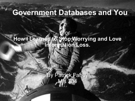 Government Databases and You or How I Learned to Stop Worrying and Love Information Loss. By Patrick Fahey Mis 304.