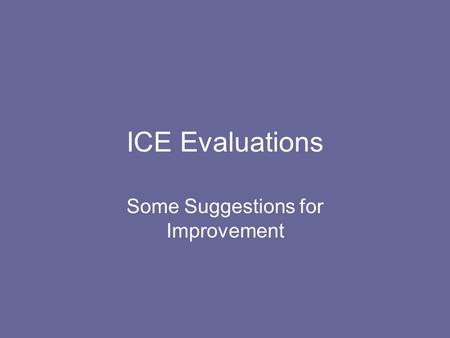 ICE Evaluations Some Suggestions for Improvement.