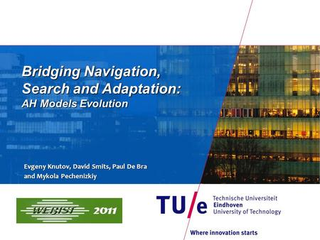 Bridging Navigation, Search and Adaptation: AH Models Evolution Evgeny Knutov, David Smits, Paul De Bra and Mykola Pechenizkiy.