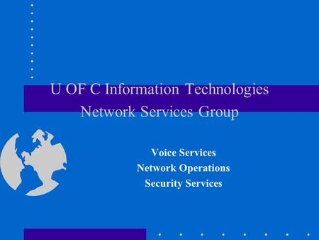 U OF C Information Technologies Network Services Group Voice Services Network Operations Security Services.
