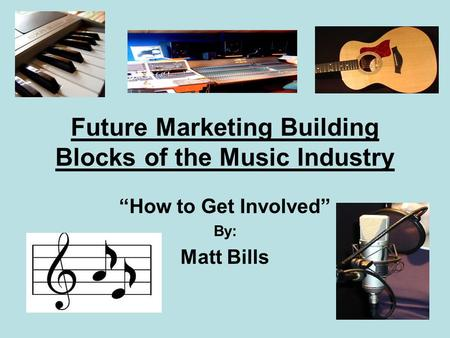 "Future Marketing Building Blocks of the Music Industry ""How to Get Involved"" By: Matt Bills."