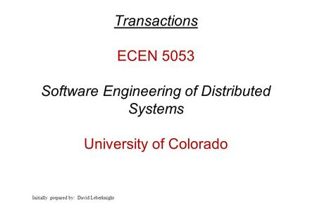 Transactions ECEN 5053 Software Engineering of Distributed Systems University of Colorado Initially prepared by: David Leberknight.