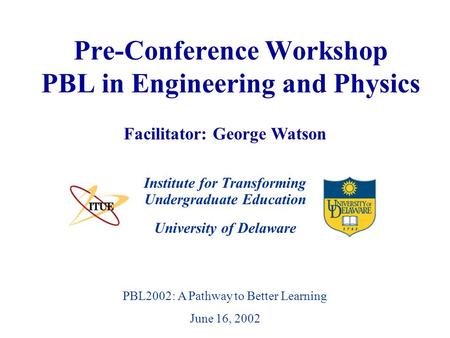 University of Delaware PBL2002: A Pathway to Better Learning June 16, 2002 Pre-Conference Workshop PBL in Engineering and Physics Institute for Transforming.