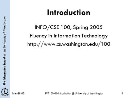 The Information School of the University of Washington University of Washington1 Introduction INFO/CSE 100, Spring 2005.