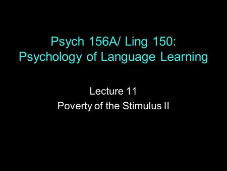 Psych 156A/ Ling 150: Psychology of Language Learning Lecture 11 Poverty of the Stimulus II.
