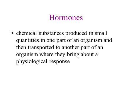 Hormones chemical substances produced in small quantities in one part of an organism and then transported to another part of an organism where they bring.
