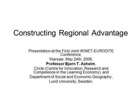 Constructing Regional Advantage Presentation at the First Joint IKINET-EURODITE Conference, Warsaw, May 24th, 2006. Professor Bjørn T. Asheim, Circle (Centre.