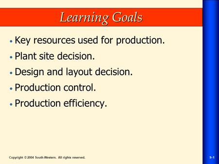 Copyright © 2004 South-Western. All rights reserved.9–1 Learning Goals Key resources used for production. Plant site decision. Design and layout decision.