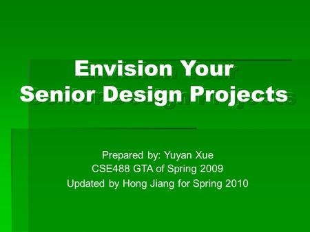 Prepared by: Yuyan Xue CSE488 GTA of Spring 2009 Updated by Hong Jiang for Spring 2010 Envision Your Senior Design Projects.