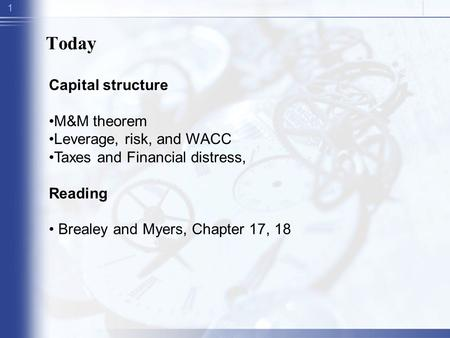 1 Today Capital structure M&M theorem Leverage, risk, and WACC Taxes and Financial distress, Reading Brealey and Myers, Chapter 17, 18.