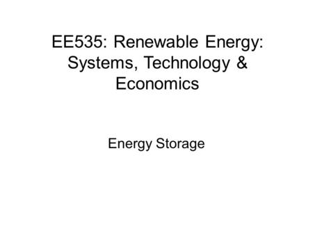 EE535: Renewable Energy: Systems, Technology & Economics Energy Storage.
