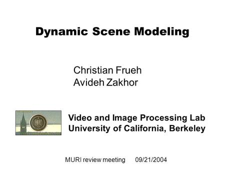 1 MURI review meeting 09/21/2004 Dynamic Scene Modeling Video and Image Processing Lab University of California, Berkeley Christian Frueh Avideh Zakhor.