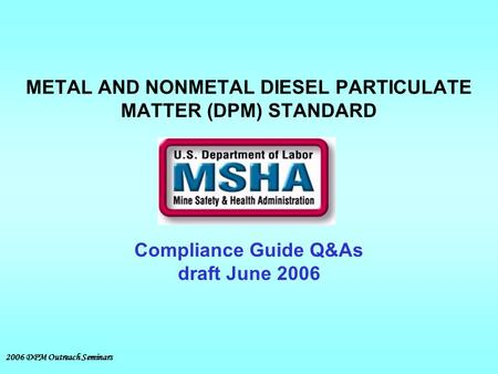 2006 DPM Outreach Seminars METAL AND NONMETAL DIESEL PARTICULATE MATTER (DPM) STANDARD Compliance Guide Q&As draft June 2006.