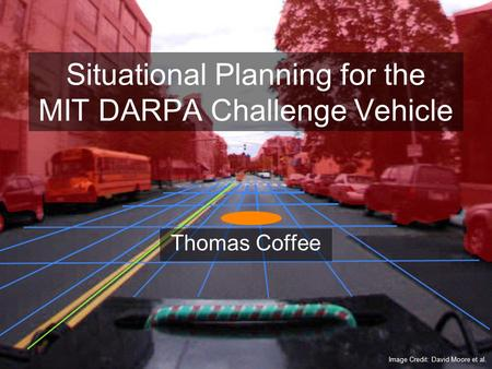 Situational Planning for the MIT DARPA Challenge Vehicle Thomas Coffee Image Credit: David Moore et al.