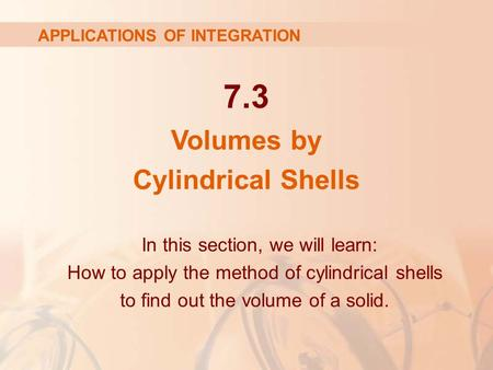 7.3 Volumes by Cylindrical Shells APPLICATIONS OF INTEGRATION In this section, we will learn: How to apply the method of cylindrical shells to find out.