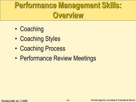 Herman Aguinis, University of Colorado at Denver 9-1 Prentice Hall, Inc. © 2006 Performance Management Skills: Overview Coaching Coaching Styles Coaching.