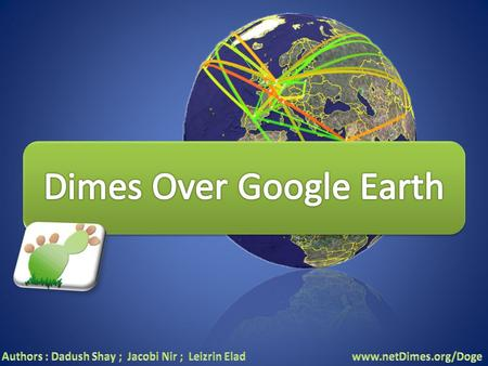 Welcome to DOGE- Dimes Over Google Earth !!! Supervisor - Dr. Ossi Mokryn Students: Shay Dadush Elad Leizerin Nir Jacobi.