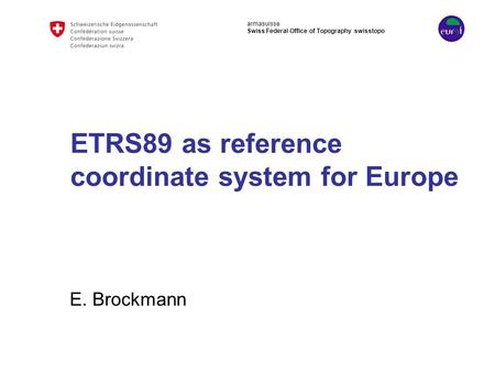 Armasuisse Swiss Federal Office of Topography swisstopo ETRS89 as reference coordinate system for Europe E. Brockmann.