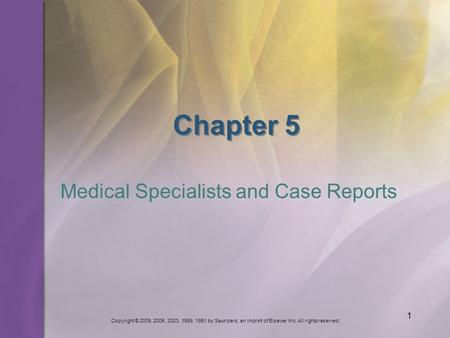 Copyright © 2009, 2005, 2003, 1999, 1991 by Saunders, an imprint of Elsevier Inc. All rights reserved. 1 Chapter 5 Medical Specialists and Case Reports.
