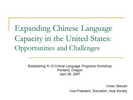 Expanding Chinese Language Capacity in the United States: Opportunities and Challenges Vivien Stewart Vice President, Education, Asia Society Establishing.