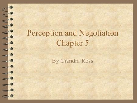 Perception and Negotiation Chapter 5 By Ciandra Ross.