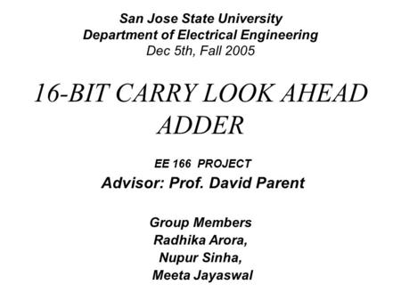 San Jose State University Department of Electrical Engineering Dec 5th, Fall 2005 EE 166 PROJECT Advisor: Prof. David Parent Group Members Radhika Arora,