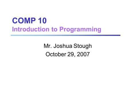 COMP 10 Introduction to Programming Mr. Joshua Stough October 29, 2007.