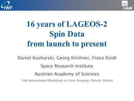 16 years of LAGEOS-2 Spin Data from launch to present Daniel Kucharski, Georg Kirchner, Franz Koidl Space Research Institute Austrian Academy of Sciences.