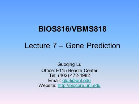 BIOS816/VBMS818 Lecture 7 – Gene Prediction Guoqing Lu Office: E115 Beadle Center Tel: (402) 472-4982   Website: