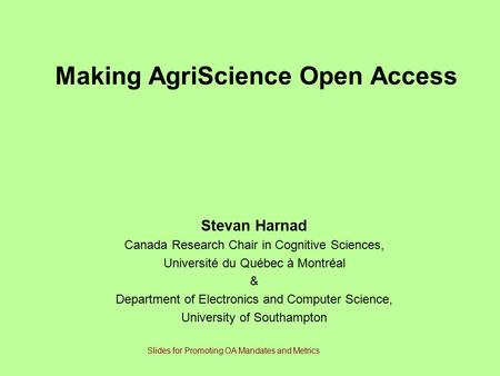 Making AgriScience Open Access Stevan Harnad Canada Research Chair in Cognitive Sciences, Université du Québec à Montréal & Department of Electronics and.