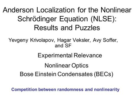 Anderson Localization for the Nonlinear Schrödinger Equation (NLSE): Results and Puzzles Yevgeny Krivolapov, Hagar Veksler, Avy Soffer, and SF Experimental.