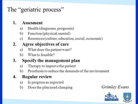 "The ""geriatric process"" 1.Assesment a)Health (diagnoses, prognosis) b)Function (physical, mental) c)Resources (culture, education, social, economic) 2.Agree."